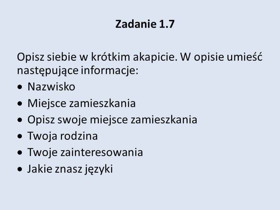Zadanie 1.7Opisz siebie w krótkim akapicie. W opisie umieść następujące informacje: Nazwisko. Miejsce zamieszkania.