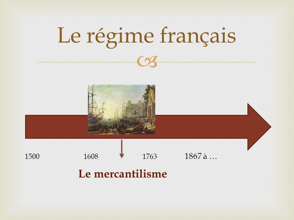 Le régime français 1500 1608 1763 1867 à … Le mercantilisme