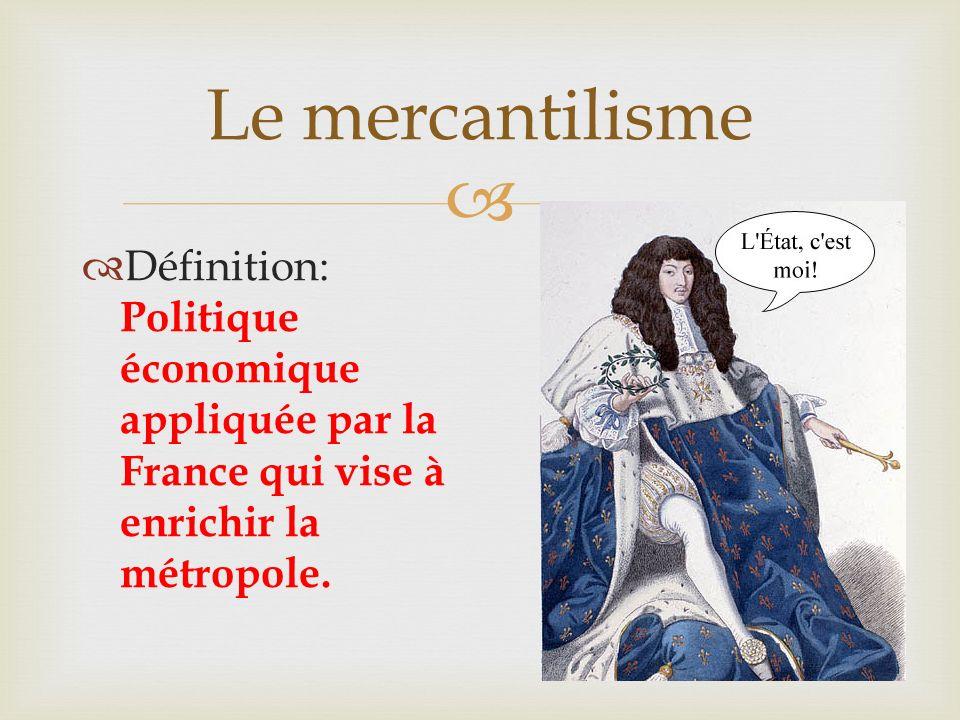 Le mercantilisme Définition: Politique économique appliquée par la France qui vise à enrichir la métropole.