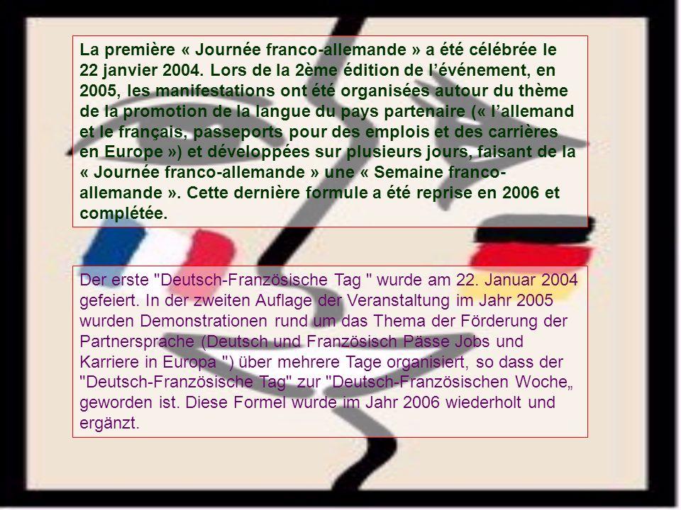 La première « Journée franco-allemande » a été célébrée le 22 janvier 2004. Lors de la 2ème édition de l'événement, en 2005, les manifestations ont été organisées autour du thème de la promotion de la langue du pays partenaire (« l'allemand et le français, passeports pour des emplois et des carrières en Europe ») et développées sur plusieurs jours, faisant de la « Journée franco-allemande » une « Semaine franco-allemande ». Cette dernière formule a été reprise en 2006 et complétée.