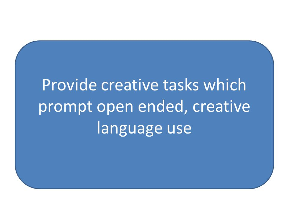Provide creative tasks which prompt open ended, creative language use