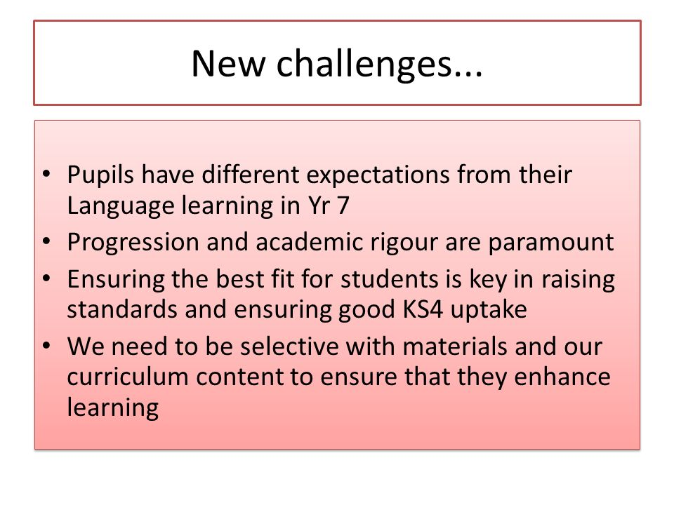 New challenges... Pupils have different expectations from their Language learning in Yr 7. Progression and academic rigour are paramount.