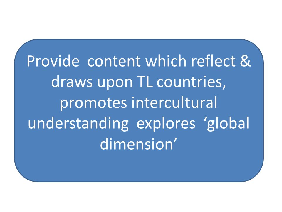 Provide content which reflect & draws upon TL countries, promotes intercultural understanding explores 'global dimension'