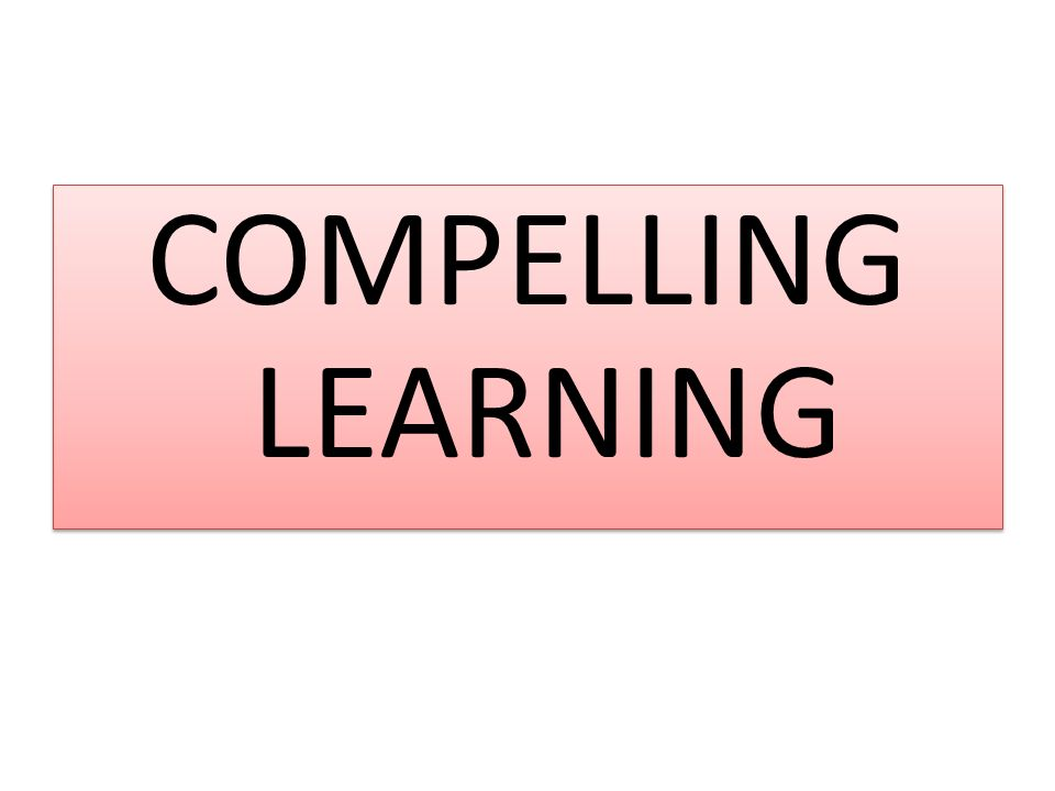 COMPELLING LEARNING