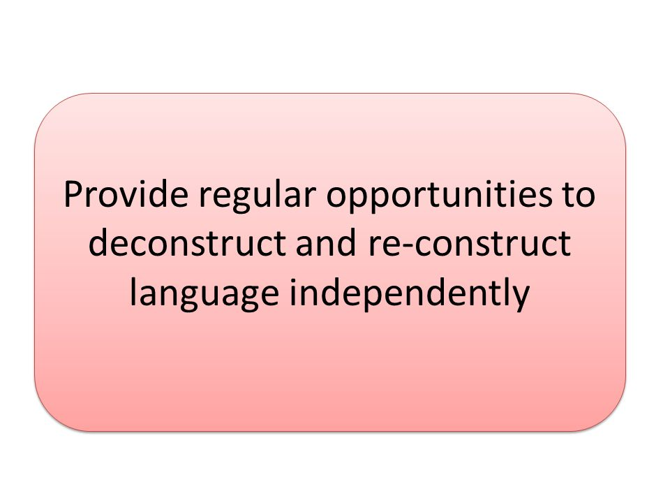 Provide regular opportunities to deconstruct and re-construct language independently