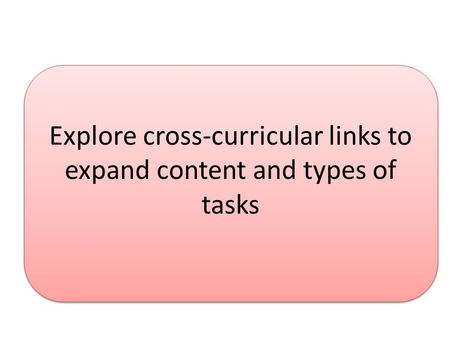 Explore cross-curricular links to expand content and types of tasks