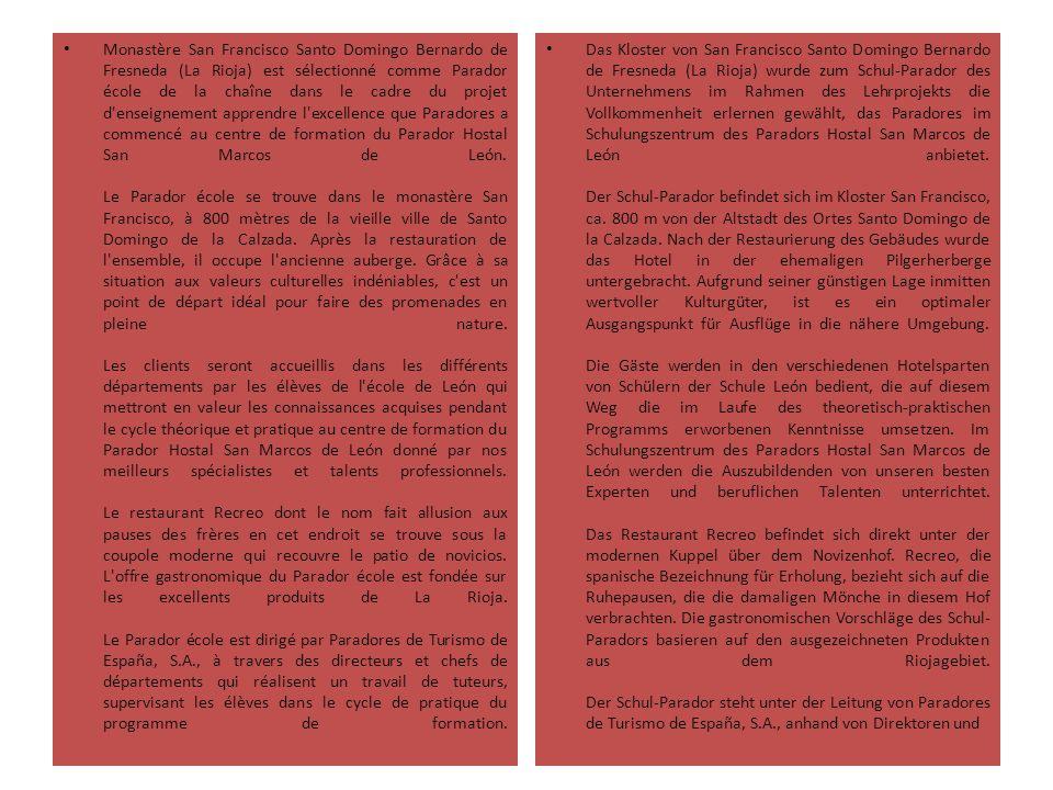 Monastère San Francisco Santo Domingo Bernardo de Fresneda (La Rioja) est sélectionné comme Parador école de la chaîne dans le cadre du projet d enseignement apprendre l excellence que Paradores a commencé au centre de formation du Parador Hostal San Marcos de León. Le Parador école se trouve dans le monastère San Francisco, à 800 mètres de la vieille ville de Santo Domingo de la Calzada. Après la restauration de l ensemble, il occupe l ancienne auberge. Grâce à sa situation aux valeurs culturelles indéniables, c est un point de départ idéal pour faire des promenades en pleine nature. Les clients seront accueillis dans les différents départements par les élèves de l école de León qui mettront en valeur les connaissances acquises pendant le cycle théorique et pratique au centre de formation du Parador Hostal San Marcos de León donné par nos meilleurs spécialistes et talents professionnels. Le restaurant Recreo dont le nom fait allusion aux pauses des frères en cet endroit se trouve sous la coupole moderne qui recouvre le patio de novicios. L offre gastronomique du Parador école est fondée sur les excellents produits de La Rioja. Le Parador école est dirigé par Paradores de Turismo de España, S.A., à travers des directeurs et chefs de départements qui réalisent un travail de tuteurs, supervisant les élèves dans le cycle de pratique du programme de formation.