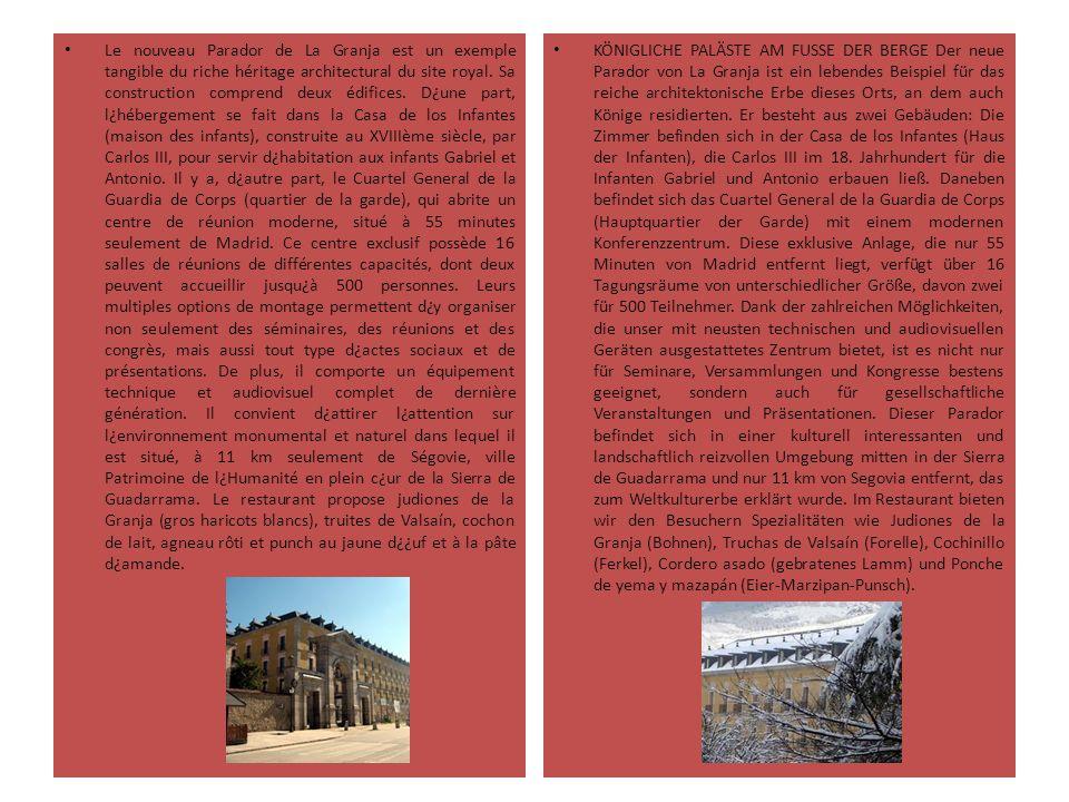 Le nouveau Parador de La Granja est un exemple tangible du riche héritage architectural du site royal. Sa construction comprend deux édifices. D¿une part, l¿hébergement se fait dans la Casa de los Infantes (maison des infants), construite au XVIIIème siècle, par Carlos III, pour servir d¿habitation aux infants Gabriel et Antonio. Il y a, d¿autre part, le Cuartel General de la Guardia de Corps (quartier de la garde), qui abrite un centre de réunion moderne, situé à 55 minutes seulement de Madrid. Ce centre exclusif possède 16 salles de réunions de différentes capacités, dont deux peuvent accueillir jusqu¿à 500 personnes. Leurs multiples options de montage permettent d¿y organiser non seulement des séminaires, des réunions et des congrès, mais aussi tout type d¿actes sociaux et de présentations. De plus, il comporte un équipement technique et audiovisuel complet de dernière génération. Il convient d¿attirer l¿attention sur l¿environnement monumental et naturel dans lequel il est situé, à 11 km seulement de Ségovie, ville Patrimoine de l¿Humanité en plein c¿ur de la Sierra de Guadarrama. Le restaurant propose judiones de la Granja (gros haricots blancs), truites de Valsaín, cochon de lait, agneau rôti et punch au jaune d¿¿uf et à la pâte d¿amande.