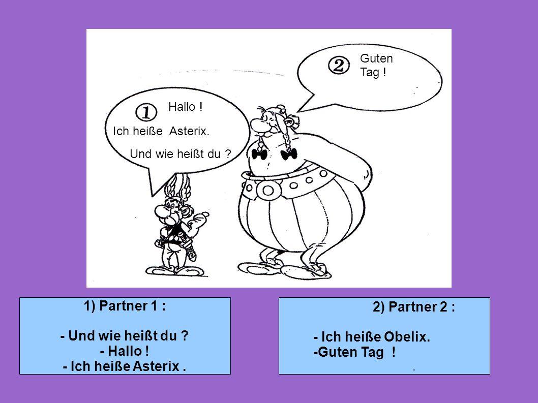 1) Partner 1 : 2) Partner 2 : - Und wie heißt du - Ich heiße Obelix.