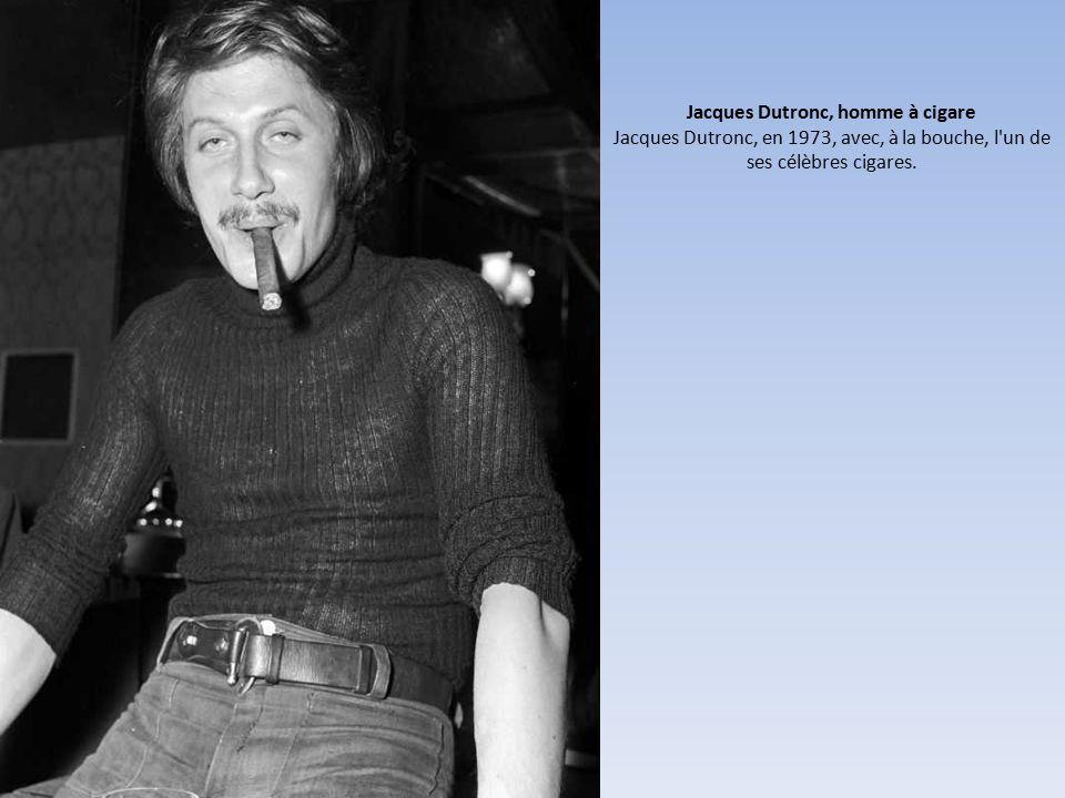 Jacques Dutronc, homme à cigare Jacques Dutronc, en 1973, avec, à la bouche, l un de ses célèbres cigares.