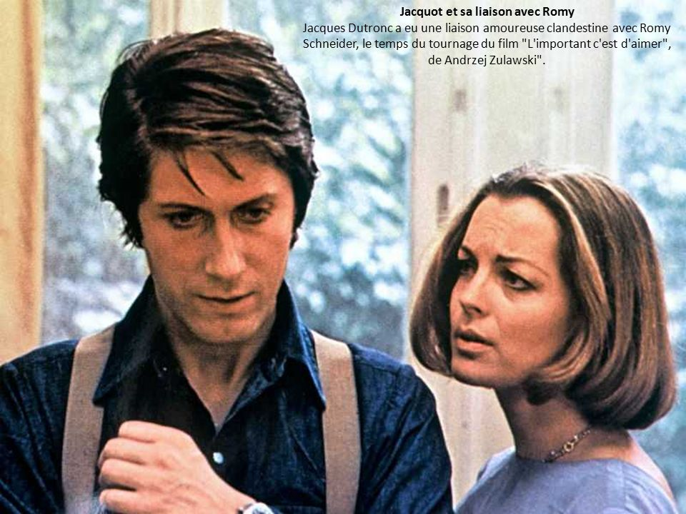 Jacquot et sa liaison avec Romy Jacques Dutronc a eu une liaison amoureuse clandestine avec Romy Schneider, le temps du tournage du film L important c est d aimer , de Andrzej Zulawski .
