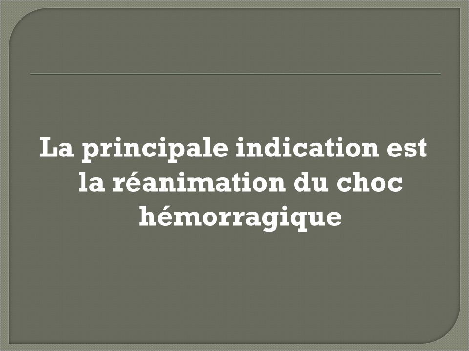La principale indication est la réanimation du choc hémorragique