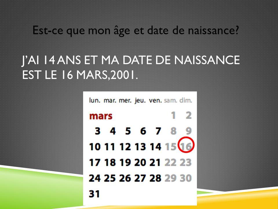 J'ai 14 ans et ma date de naissance est le 16 mars,2001.