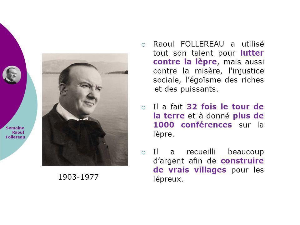 Raoul FOLLEREAU a utilisé tout son talent pour lutter contre la lèpre, mais aussi contre la misère, l injustice sociale, l'égoïsme des riches et des puissants.