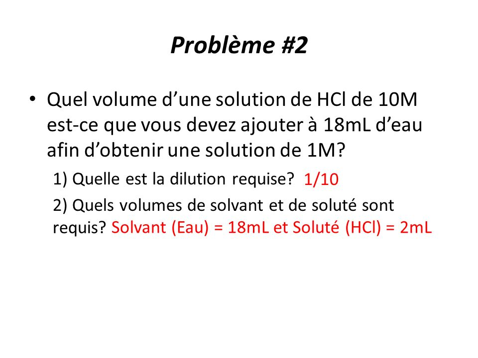 Problème #2 Quel volume d'une solution de HCl de 10M est-ce que vous devez ajouter à 18mL d'eau afin d'obtenir une solution de 1M
