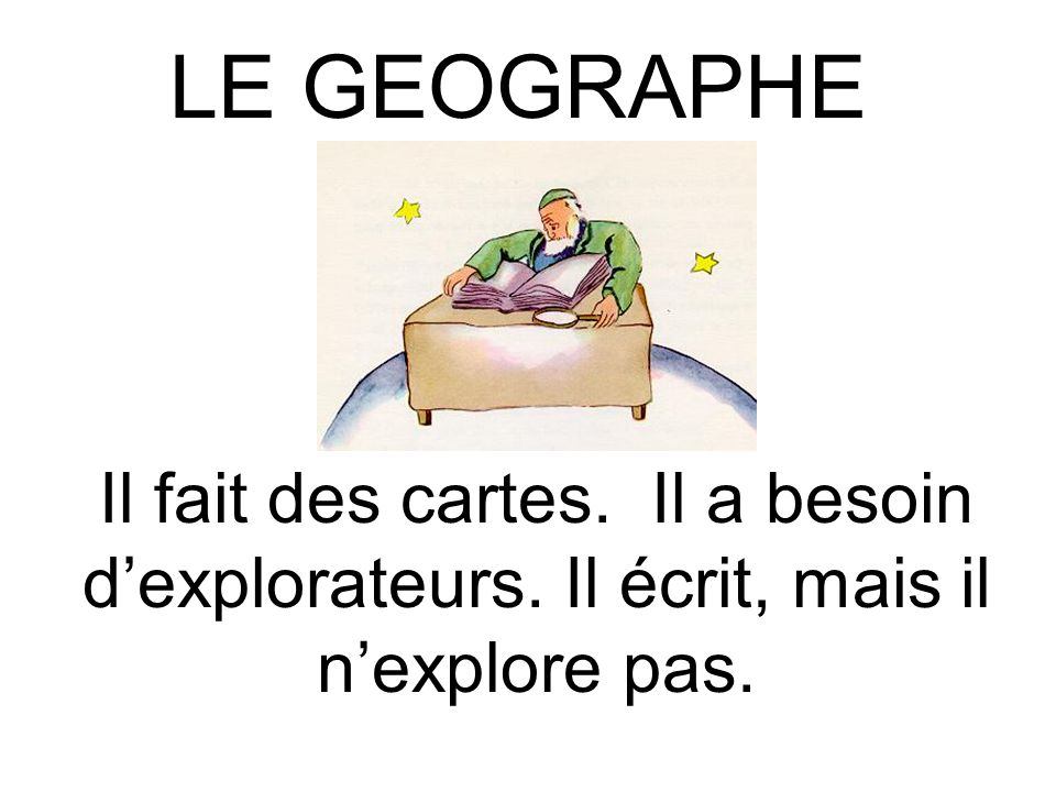 LE GEOGRAPHE Il fait des cartes. Il a besoin d'explorateurs. Il écrit, mais il n'explore pas.