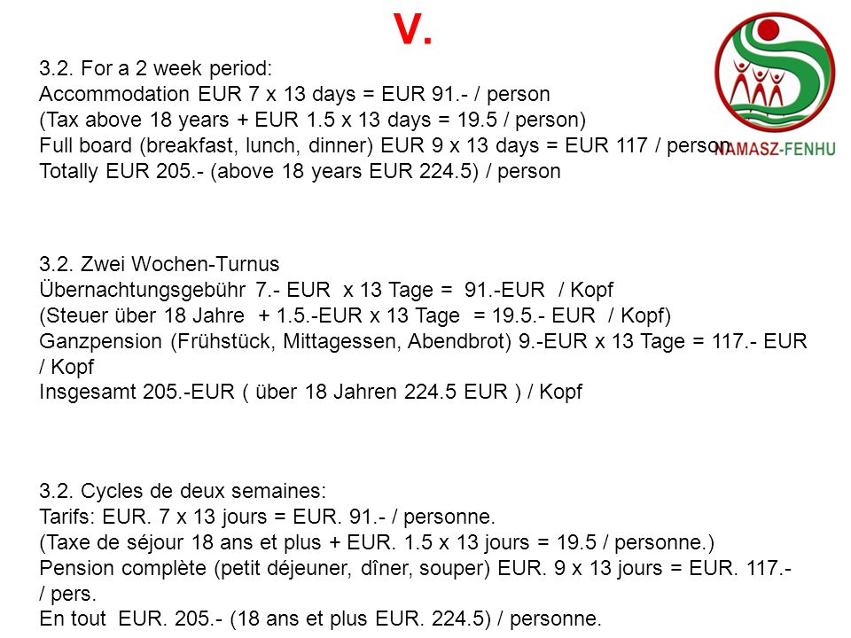 V.3.2. For a 2 week period: Accommodation EUR 7 x 13 days = EUR 91.- / person. (Tax above 18 years + EUR 1.5 x 13 days = 19.5 / person)