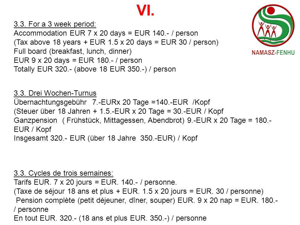 VI.3.3. For a 3 week period: Accommodation EUR 7 x 20 days = EUR 140.- / person. (Tax above 18 years + EUR 1.5 x 20 days = EUR 30 / person)