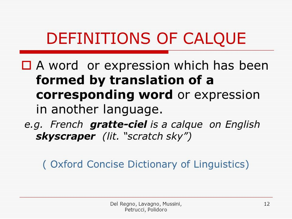 DEFINITIONS OF CALQUE A word or expression which has been formed by translation of a corresponding word or expression in another language.