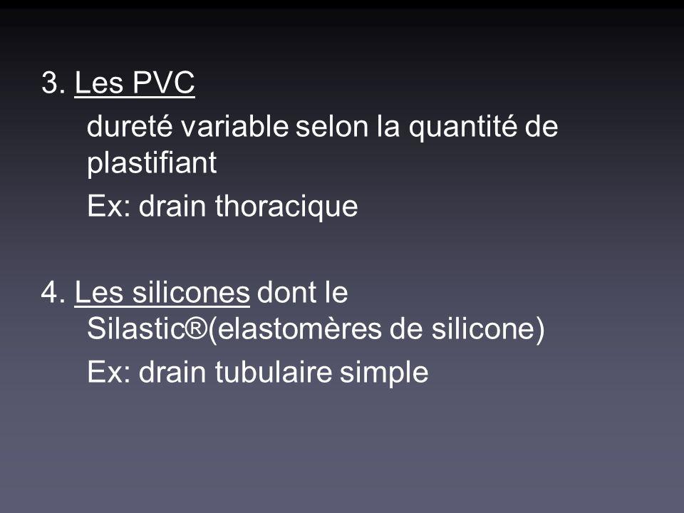 3. Les PVC dureté variable selon la quantité de plastifiant. Ex: drain thoracique. 4. Les silicones dont le Silastic®(elastomères de silicone)