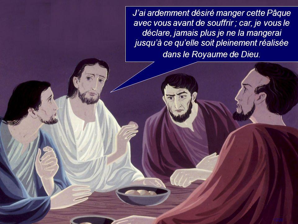 J'ai ardemment désiré manger cette Pâque avec vous avant de souffrir ; car, je vous le déclare, jamais plus je ne la mangerai jusqu'à ce qu'elle soit pleinement réalisée dans le Royaume de Dieu.