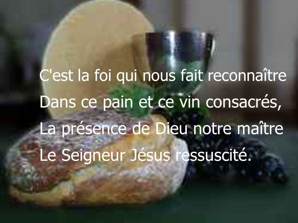 C est la foi qui nous fait reconnaître Dans ce pain et ce vin consacrés, La présence de Dieu notre maître Le Seigneur Jésus ressuscité.