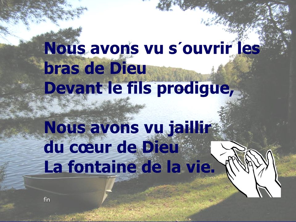 Nous avons vu s´ouvrir les bras de Dieu Devant le fils prodigue, Nous avons vu jaillir du cœur de Dieu La fontaine de la vie.
