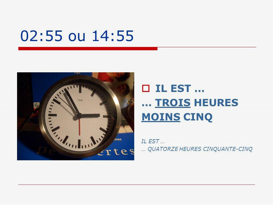 02:55 ou 14:55 IL EST … … TROIS HEURES MOINS CINQ