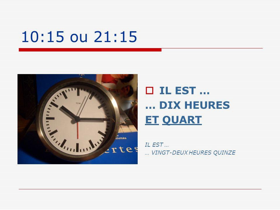 10:15 ou 21:15 IL EST … … DIX HEURES ET QUART