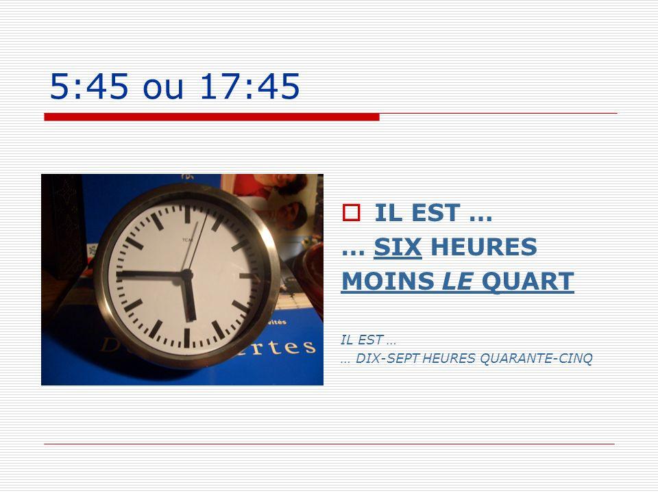 5:45 ou 17:45 IL EST … … SIX HEURES MOINS LE QUART