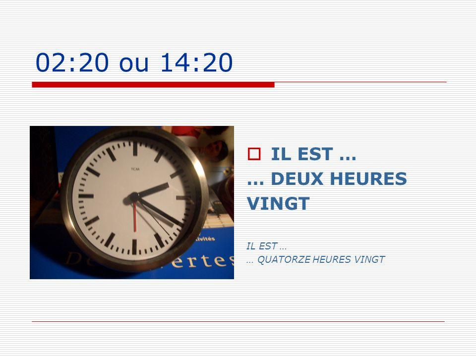 02:20 ou 14:20 IL EST … … DEUX HEURES VINGT … QUATORZE HEURES VINGT