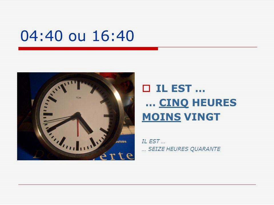 04:40 ou 16:40 IL EST … … CINQ HEURES MOINS VINGT