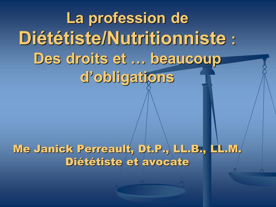 La profession de Diététiste/Nutritionniste : Des droits et … beaucoup d'obligations Me Janick Perreault, Dt.P., LL.B., LL.M.
