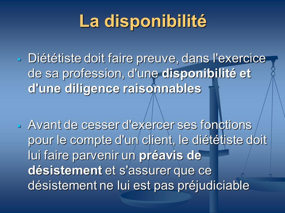 La disponibilité Diététiste doit faire preuve, dans l exercice de sa profession, d une disponibilité et d une diligence raisonnables.