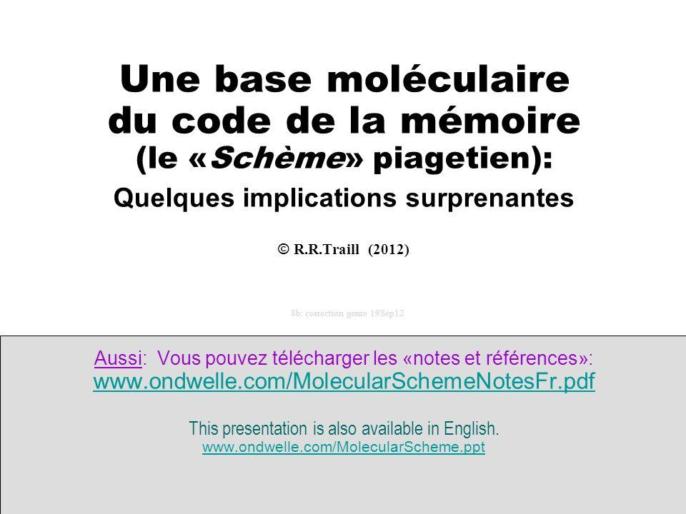 ------- Une base moléculaire du code de la mémoire (le «Schème» piagetien): Quelques implications surprenantes © R.R.Traill (2012) 8b: correction genre 19Sep12 Aussi: Vous pouvez télécharger les «notes et références»: www.ondwelle.com/MolecularSchemeNotesFr.pdf This presentation is also available in English.