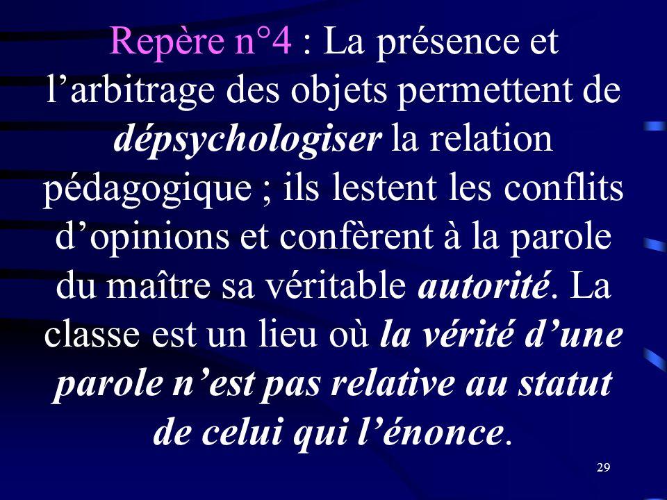 Repère n°4 : La présence et l'arbitrage des objets permettent de dépsychologiser la relation pédagogique ; ils lestent les conflits d'opinions et confèrent à la parole du maître sa véritable autorité.