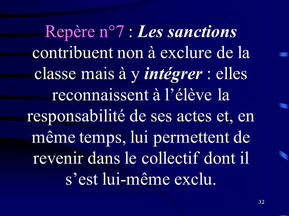 Repère n°7 : Les sanctions contribuent non à exclure de la classe mais à y intégrer : elles reconnaissent à l'élève la responsabilité de ses actes et, en même temps, lui permettent de revenir dans le collectif dont il s'est lui-même exclu.