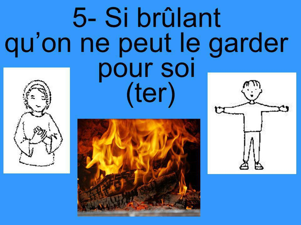 5- Si brûlant qu'on ne peut le garder pour soi (ter)