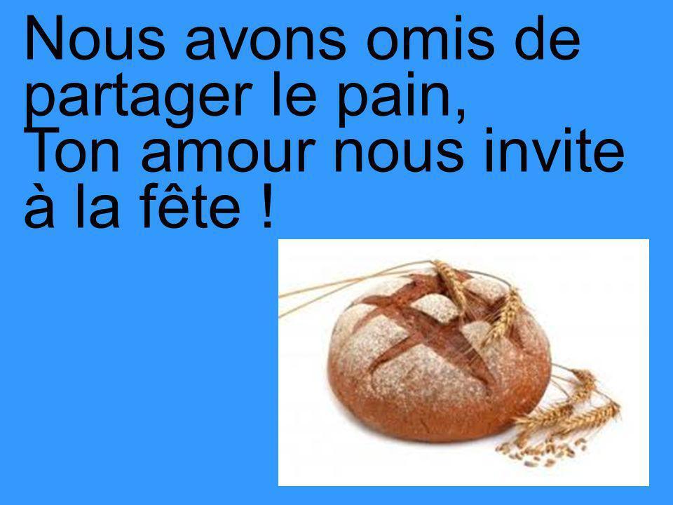 Nous avons omis de partager le pain, Ton amour nous invite à la fête !