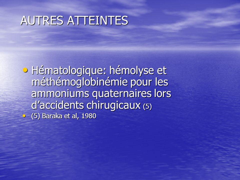 AUTRES ATTEINTES Hématologique: hémolyse et méthémoglobinémie pour les ammoniums quaternaires lors d'accidents chirugicaux (5)