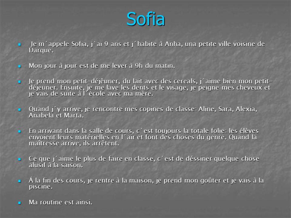 Sofia Je m´appele Sofia, j´ai 9 ans et j´habite à Anha, una petite ville voisine de Darque. Mon jour à jour est de me lever à 9h du matin.