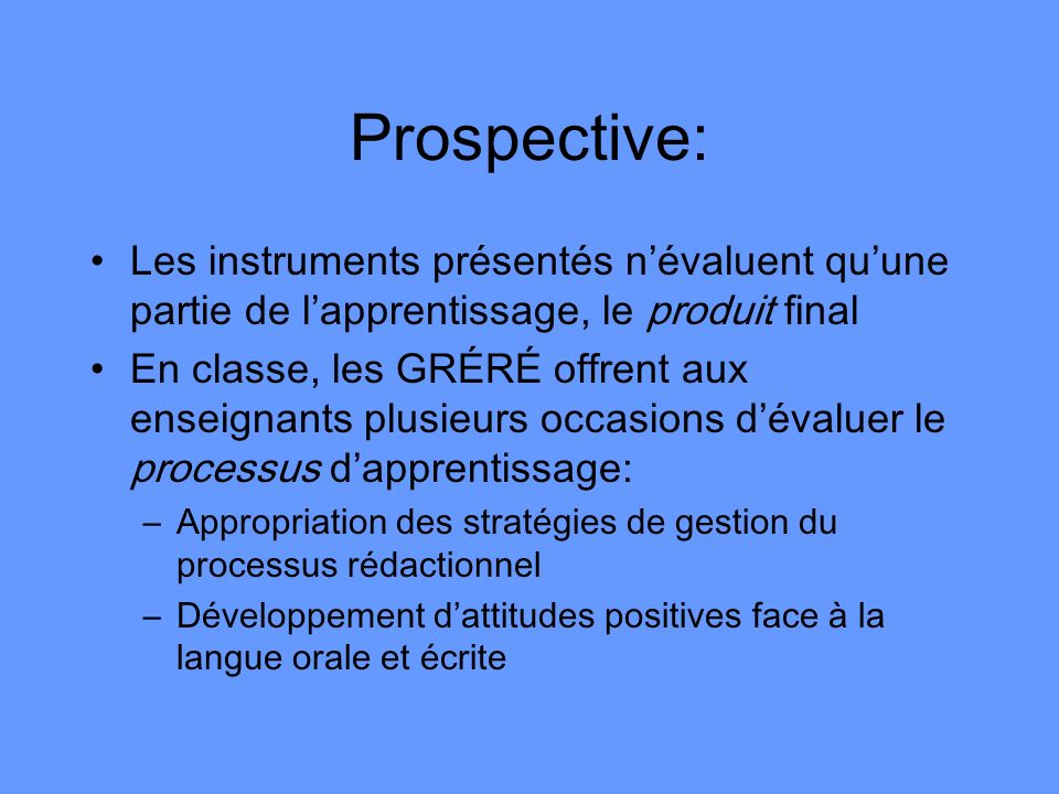 Prospective:Les instruments présentés n'évaluent qu'une partie de l'apprentissage, le produit final.
