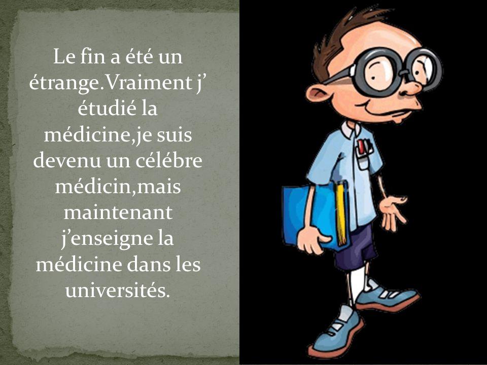 Le fin a été un étrange.Vraiment j' étudié la médicine,je suis devenu un célébre médicin,mais maintenant j'enseigne la médicine dans les universités.