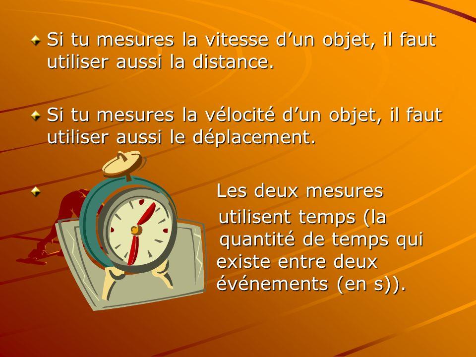 Si tu mesures la vitesse d'un objet, il faut utiliser aussi la distance.