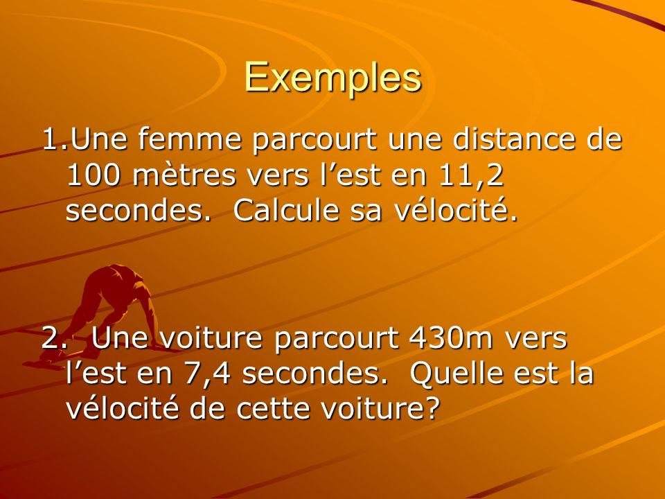 Exemples 1.Une femme parcourt une distance de 100 mètres vers l'est en 11,2 secondes. Calcule sa vélocité.