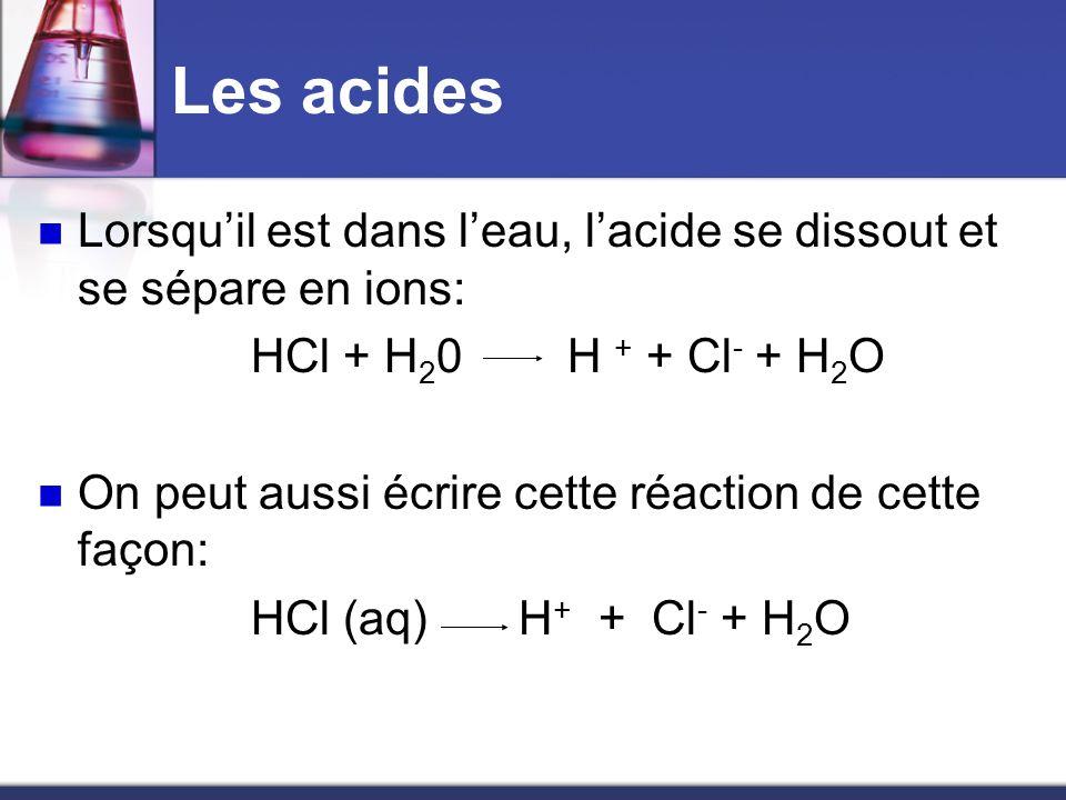 Les acidesLorsqu'il est dans l'eau, l'acide se dissout et se sépare en ions: HCl + H20 H + + Cl- + H2O.