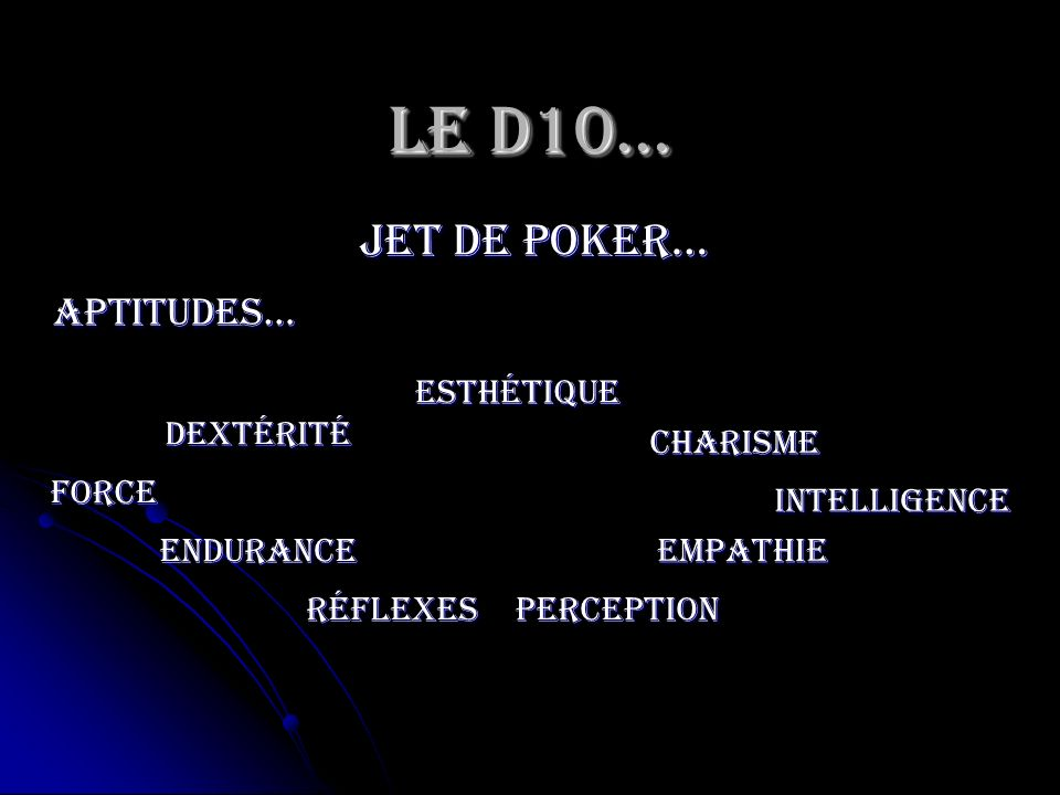 Le D10… jet de poker… Aptitudes… Esthétique Dextérité Charisme Force