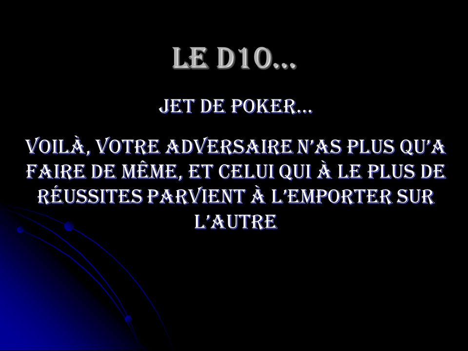 Le D10… jet de poker… Voilà, votre adversaire n'as plus qu'a faire de même, et celui qui à le plus de réussites parvient à l'emporter sur l'autre.