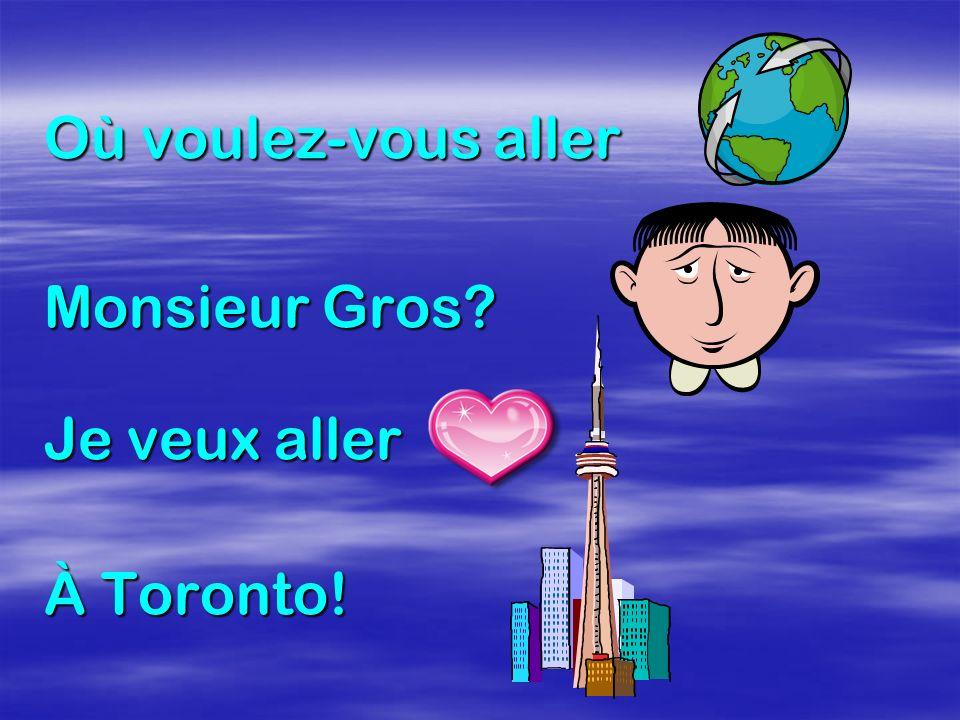 Où voulez-vous aller Monsieur Gros Je veux aller À Toronto!