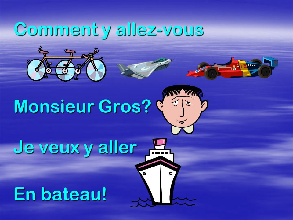 Comment y allez-vous Monsieur Gros Je veux y aller En bateau!